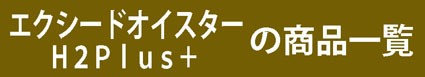 エクシードオイスターH2Plus+の商品一覧
