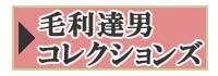 毛利達男コレクションズ