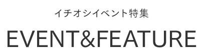EVENT&FEATURE イチオシイベント特集