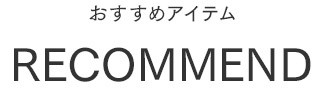 RECOMMEND おすすめアイテム
