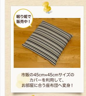 市販の45cm×45cmサイズの カバーを利用して、お部屋に合う座布団へ変身!