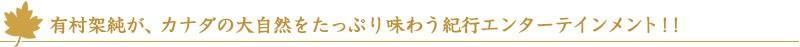 有村架純が、カナダの大自然をたっぷり味わう紀行エンターテインメント!!