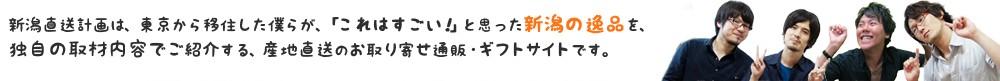 新潟直送計画は、東京から移住した僕らが、「これはすごい!」と思った新潟の逸品を、独自の取材内容でご紹介する、産地直送のお取り寄せ通販・ギフトサイトです。