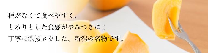 種がなくて食べやすく、食べやすく、とろりとした食感がやみつきに!丁寧に渋抜きをした、をした、新潟の名物です。