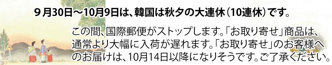 9/30〜10/9は、韓国は秋夕の大連休(10連休)です。この間、国際郵便がストップしますので、お取り寄せ商品は大幅に入荷が遅れます。お取り寄せのお客様へのお届は10/14以降になりそうですので、ご了承願います。