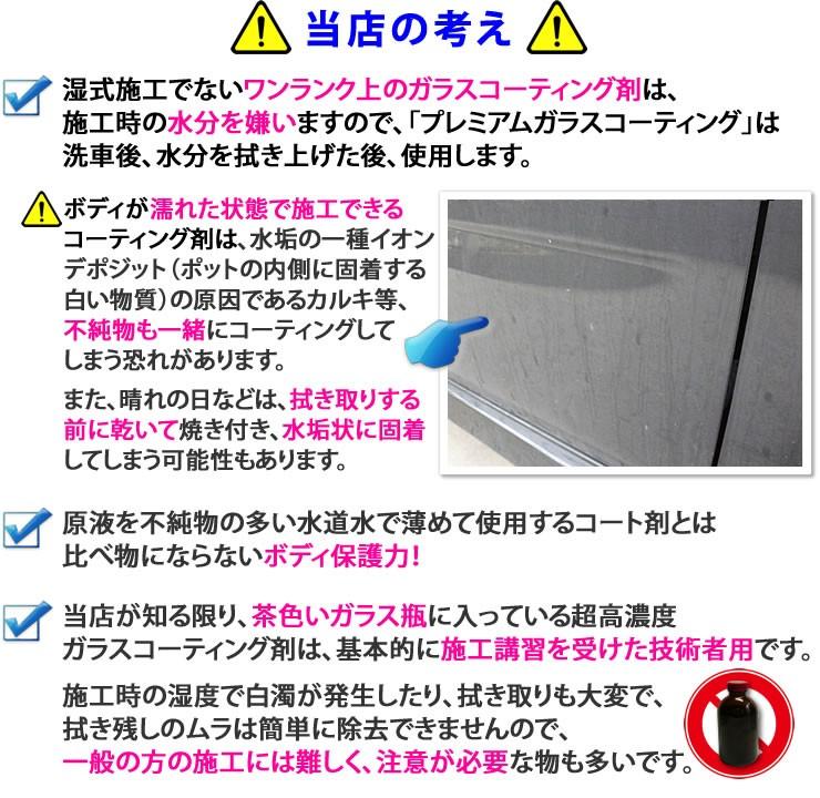 プレミアムガラスコーティング他社製品との違い★ガラス繊維系でない純粋なガラスコーティング剤は、施工時の水分を嫌いますので「プレミアムガラスコーティング」は、洗車後水分を拭き上げた後、使用します★ボディが濡れた状態で施工できるコーティング剤は、水垢の原因の一種イオンデポジットの原因であるカルキ等、不純物も一緒にコーティングしてしまいます。また、晴れの日などは、拭き取りする前に乾いて焼き付き、水垢状に固着してしまうという問題があります★ガラス繊維系コーティング剤や、原液を不純物の多い水道水で薄めて使用するコート剤とは比べ物にならないボディ保護力★当社が知る限り、茶色いガラス瓶に入っている超高濃度ガラスコーティング剤は、基本的に施工講習を受けた技術者用です。施工時の湿度で白濁が発生したり拭き取りも大変で、吹き残しのムラは簡単に除去できませんので、一般の方の施工には難しく注意が必要なものです