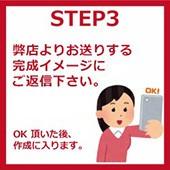 STEP3 弊店よりお送りする完成イメージにご返信下さい。OK頂いた後、作成に入ります。