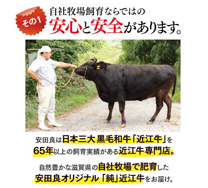 自社牧場飼育ならではの安心と安全があります。安田良は日本三大黒毛和牛「近江牛」を65年以上の飼育実績がある近江牛専門店。自然豊かな滋賀県の自社牧場で肥育した安田良オリジナル 「純」近江牛をお届け。