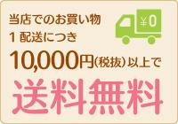 当店でのお買い物 1配送につき10,000円(税抜)以上で送料無料
