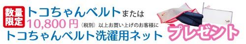 トコちゃんベルト またはぴっぴちゃんランドで10,800円(税込)以上お買上げのお客様に トコちゃんベルト洗濯用ネットプレゼント