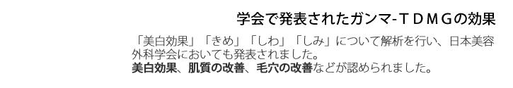 学会で発表されたガンマ-TDMGの効果       「美白効果」「きめ」「しわ」「しみ」について解析を行い、日本美容外科学会においても発表されました。 美白効果、肌質の改善、毛穴の改善などが認められました。