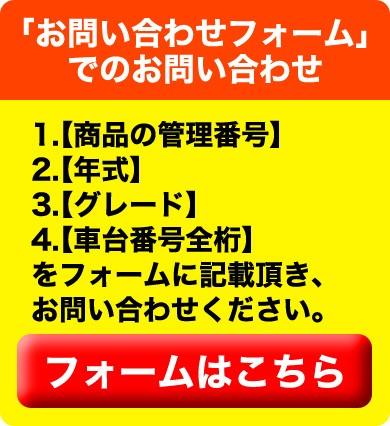 「質問欄」又は、「お問い合わせフォーム」1.【年式】2.【グレード】3.【車台番号全桁】を記載頂き、お問い合わせください。