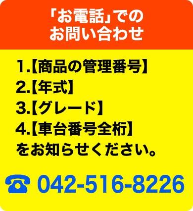 「お電話」でのお問い合わせ 1.【ご希望商品のオークションID】2.【年式】3.【グレード】4.【車台番号全桁】をお知らせください。