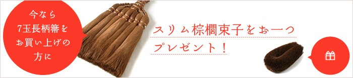 今なら7玉長柄箒をお買い上げの方に、スリム棕櫚束子をお一つプレゼント!