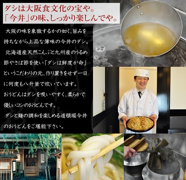 ダシは大阪食文化の宝や。 「今井」の味、しっかり楽しんでや。大阪の味を象徴するかの如く、旨みを持ちながら上品な薄味の今井のダシ。北海道産天然こんぶと九州産のうるめ節やさば節を使い「ダシは鮮度が命」というこだわりの元、作り置きをせず一日に何度も八升釜で炊いています。おうどんはダシを吸いやすく、柔らかで優しいコシのおうどんです。ダシと麺の調和を楽しめる道頓堀今井のおうどんをご堪能下さい。