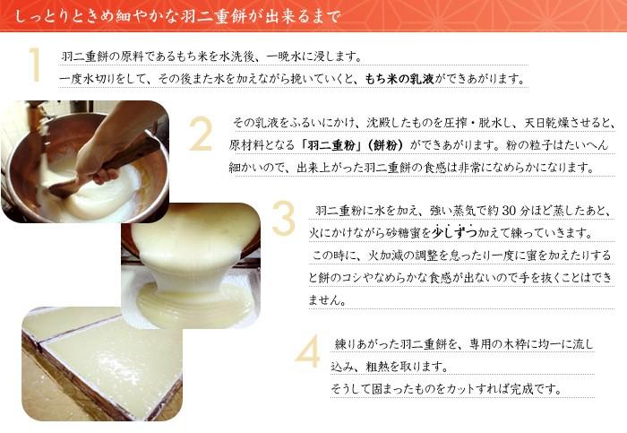 【しっとりときめ細やかな羽二重餅が出来るまで】1.羽二重餅の原料であるもち米を水洗後、一晩水に浸します。一度水切りをして、その後また水を加えながら挽いていくと、もち米の乳液ができあがります。 2.その乳液をふるいにかけ、沈殿したものを圧搾・脱水し、天日乾燥させると、原材料となる「羽二重粉」(餅粉)ができあがります。粉の粒子はたいへん細かいので、出来上がった羽二重餅の食感は非常になめらかになります。3.羽二重粉に水を加え、強い蒸気で約30分ほど蒸したあと、火にかけながら砂糖蜜を少しずつ加えて練っていきます。この時に、一度に蜜を加えると餅のコシやなめらかな食感が出ないので手を抜くことはできません。4.練りあがった羽二重餅を、専用の型に均一に流し込み、粗熱を取ります。そうして固まったものをカットすれば完成です。