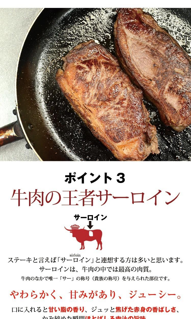 牛肉の王者サーロインステーキと言えば「サーロイン」と連想する方は多いと思います。サーロインは、牛肉の中では最高の肉質。牛肉のなかで唯一「サー」の称号(貴族の称号)を与えられた部位です。やわらかく、甘みがあり、ジューシー。口に入れると甘い脂の香り、ジュッと焦げた赤身の香ばしさ、かみ締めた瞬間ほとばしる肉汁の旨味。