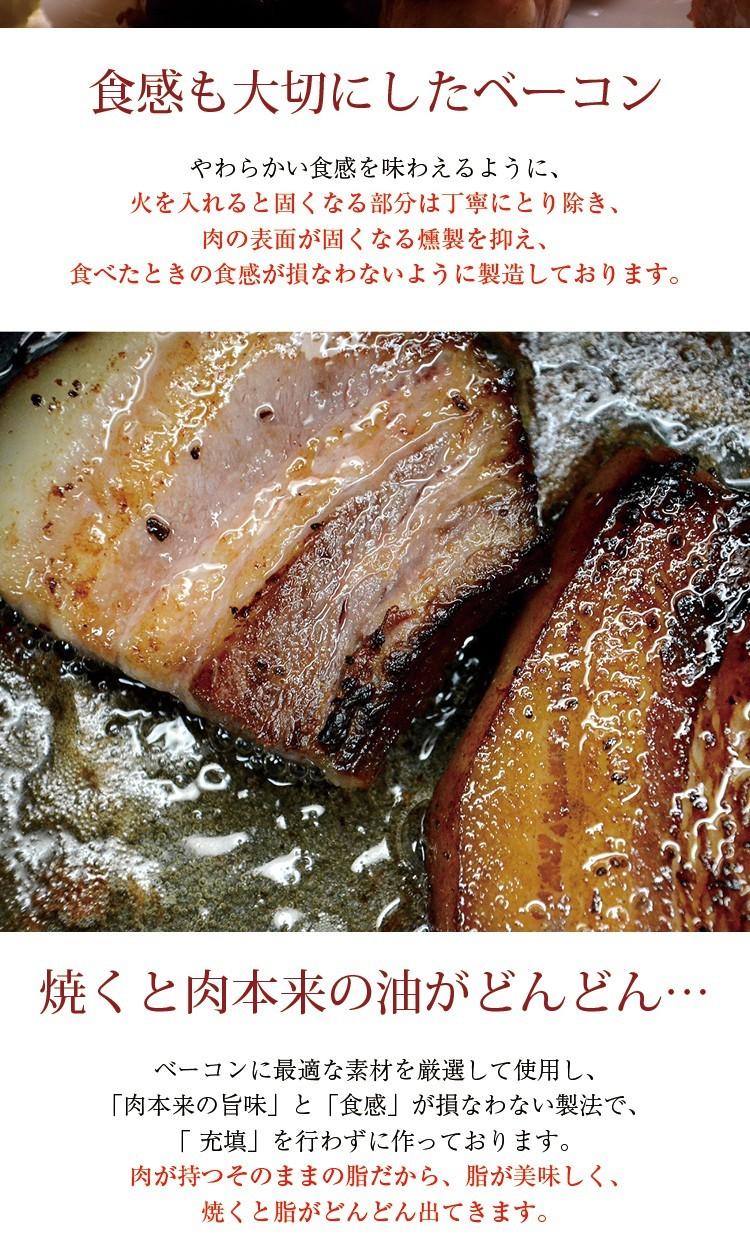 食感も大切にしたベーコンやわらかい食感を味わえるように、火を入れると固くなる部分は丁寧にとり除き、肉の表面が固くなる燻製を抑え、食べたときの食感が損なわないように製造しております。焼くと肉本来の油がどんどん…ベーコンに最適な素材を厳選して使用し、「肉本来の旨味」と「食感」が損なわない製法で、「 充填」を行わずに作っております。肉が持つそのままの脂だから、脂が美味しく、焼くと脂がどんどん出てきます。