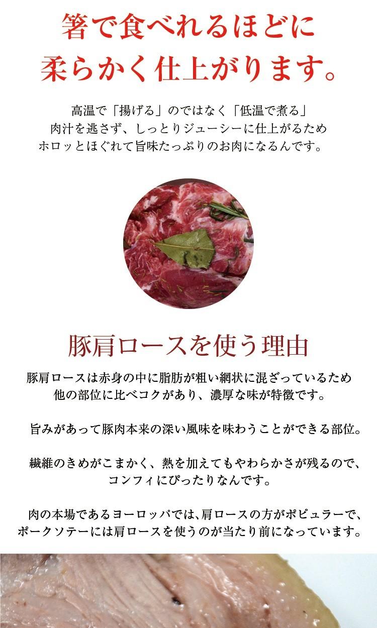 低温で長時間煮た肉(鴨や若鶏等)は箸で食べれるほどに柔らかく仕上がります。高温で「揚げる」のではなく「低温で煮る」肉汁を逃さず、しっとりジューシーに仕上がるためホロッとほぐれて旨味たっぷりのお肉になるんです。 豚肩ロースを使う理由豚肩ロースは赤身の中に脂肪が粗い網状に混ざっているため他の部位に比べコクがあり、濃厚な味が特徴です。 旨みがあって豚肉本来の深い風味を味わうことができる部位。 繊維のきめがこまかく、熱を加えてもやわらかさが残るので、コンフィにぴったりなんです。 肉の本場であるヨーロッパでは、肩ロースの方がポピュラーで、ポークソテーには肩ロースを使うのが当たり前になっています。