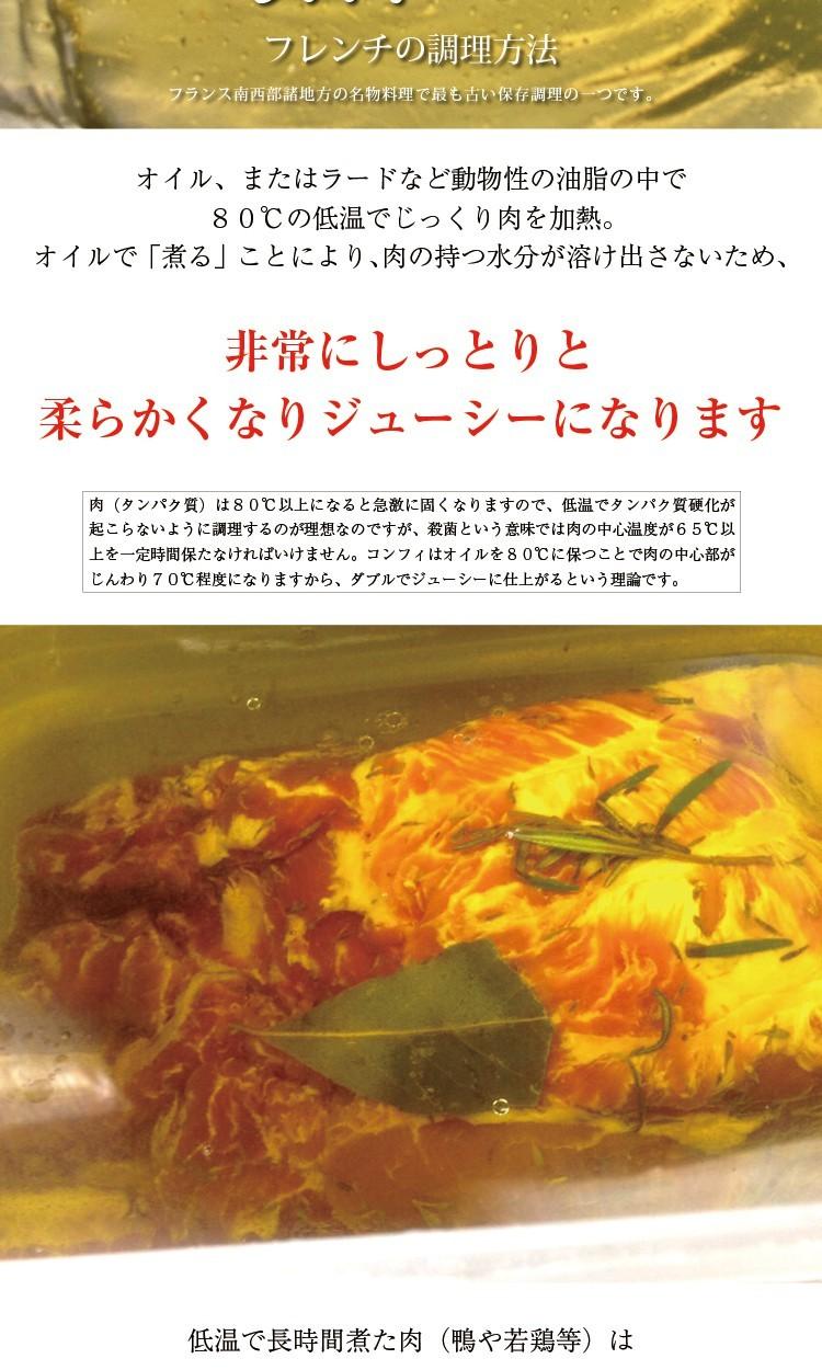 confit コンフィ油で「揚げる」のではなく低温でじっくり煮るフレンチの調理方法フランス南西部諸地方の名物料理で最も古い保存調理の一つです。オイル、またはラードなど動物性の油脂の中で80℃の低温でじっくり肉を加熱。オイルで「煮る」ことにより、肉の持つ水分が溶け出さないため、非常にしっとりと柔らかくなりジューシーになります