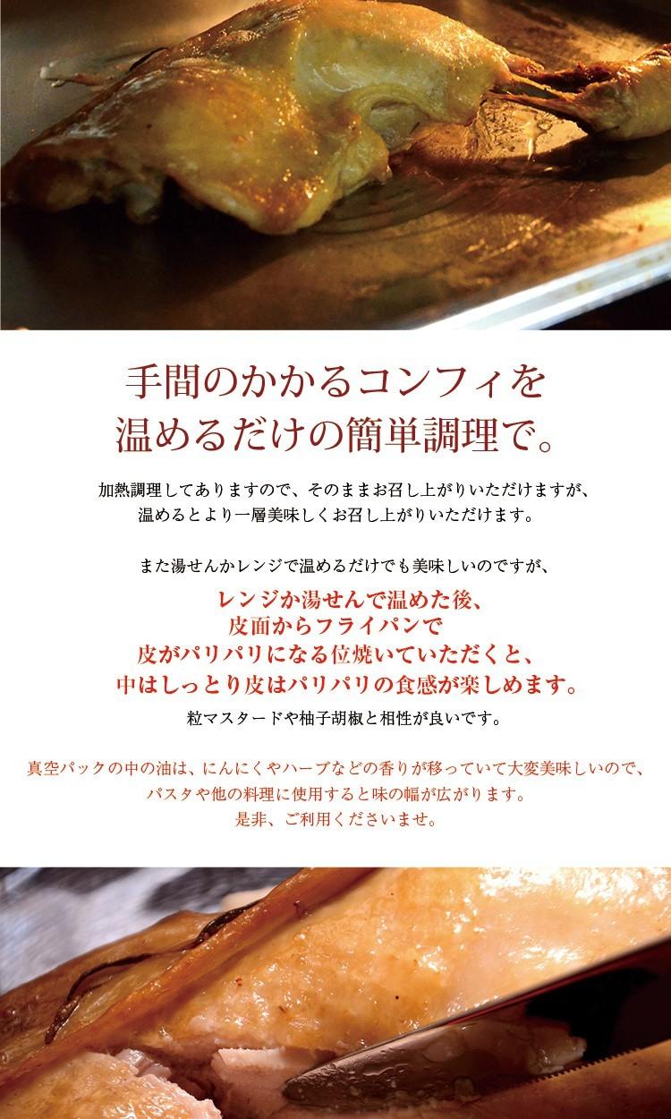 手間のかかるコンフィを温めるだけの簡単調理で。加熱調理してありますので、そのままお召し上がりいただけますが、温めるとより一層美味しくお召し上がりいただけます。また湯せんかレンジで温めるだけでも美味しいのですが、レンジか湯せんで温めた後、皮面からフライパンで皮がパリパリになる位焼いていただくと、中はしっとり皮はパリパリの食感が楽しめます。粒マスタードや柚子胡椒と相性が良いです。真空パックの中の油は、にんにくやハーブなどの香りが移っていて大変美味しいので、パスタや他の料理に使用すると味の幅が広がります。是非、ご利用くださいませ。