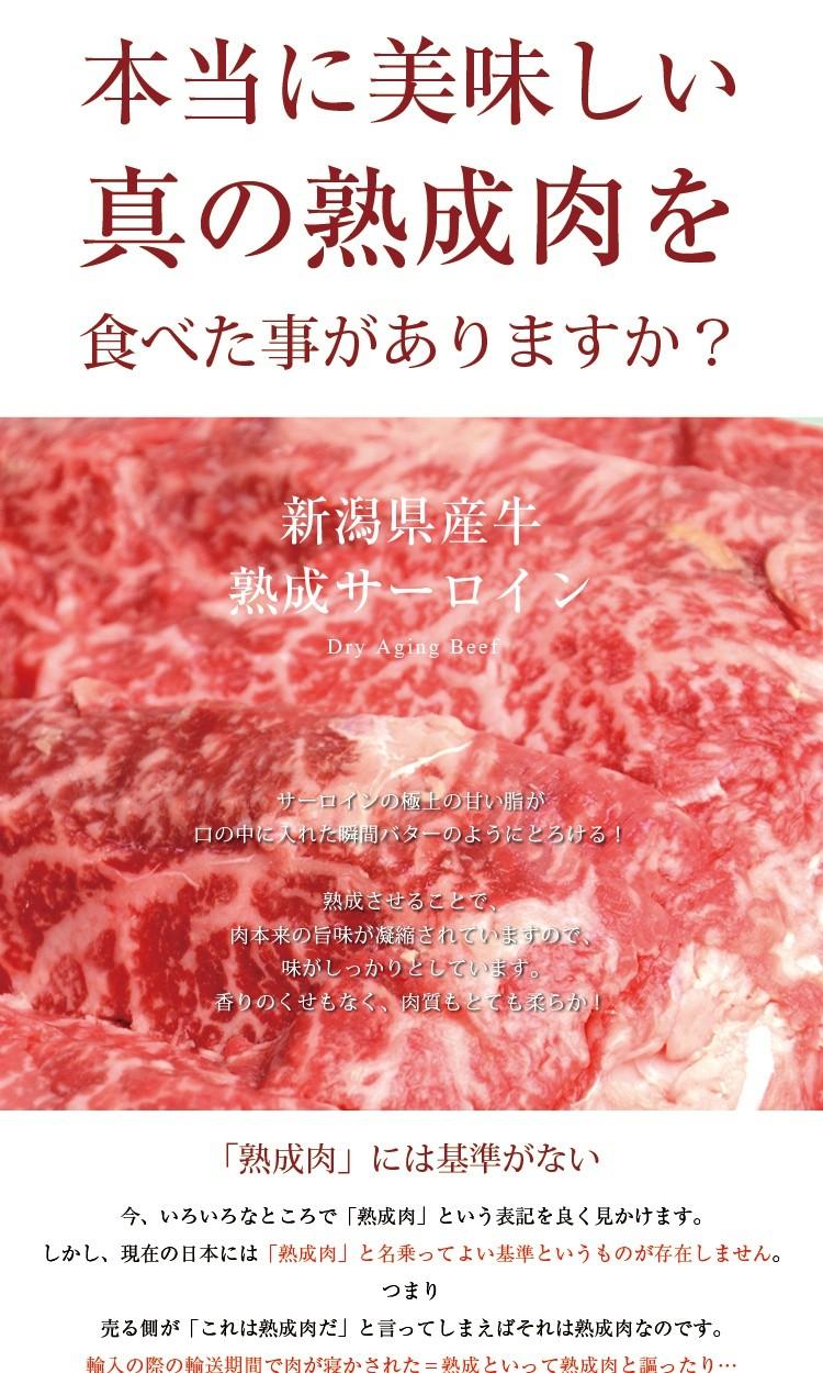 本当に美味しい真の熟成肉を食べた事がありますか?新潟県産牛熟成サーロインDry Aging Beefサーロインの極上の甘い脂が口の中に入れた瞬間バターのようにとろける!熟成させることで、肉本来の旨味が凝縮されていますので、味がしっかりとしています。香りのくせもなく、肉質もとても柔らか!<「熟成肉」には基準がない>今、いろいろなところで「熟成肉」という表記を良く見かけます。しかし、現在の日本には「熟成肉」と名乗ってよい基準というものが存在しません。つまり売る側が「これは熟成肉だ」と言ってしまえばそれは熟成肉なのです。輸入の際の輸送期間で肉が寝かされた=熟成といって熟成肉と謳ったり…真空パックや冷凍の状態で熟成が進む訳がありません。