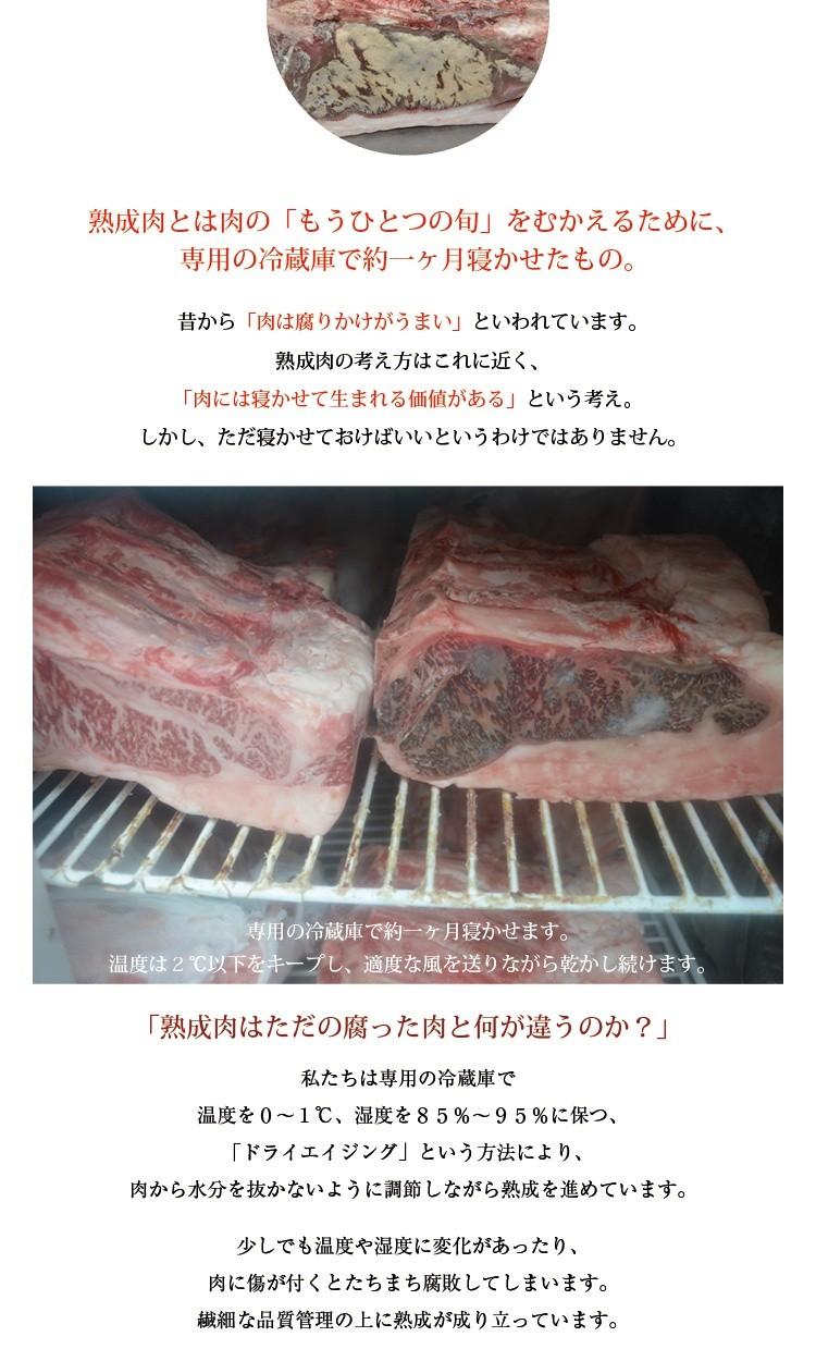 熟成肉とは肉の「もうひとつの旬」をむかえるために、専用の冷蔵庫で約一ヶ月寝かせたもの。昔から「肉は腐りかけがうまい」といわれています。熟成肉の考え方はこれに近く、「肉には寝かせて生まれる価値がある」という考え。しかし、ただ寝かせておけばいいというわけではありません。専用の冷蔵庫で約一ヶ月寝かせます。温度は2℃以下をキープし、適度な風を送りながら乾かし続けます。「熟成肉はただの腐った肉と何が違うのか?」私たちは専用の冷蔵庫で温度を0〜1℃、湿度を85%〜95%に保つ、「ドライエイジング」という方法により、肉から水分を抜かないように調節しながら熟成を進めています。少しでも温度や湿度に変化があったり、肉に傷が付くとたちまち腐敗してしまいます。繊細な品質管理の上に熟成が成り立っています。