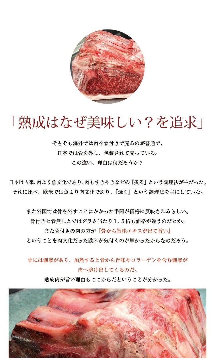 「熟成はなぜ美味しい?を追求」そもそも海外では肉を骨付きで売るのが普通で、日本では骨を外し、包装されて売っている。この違い、理由は何だろうか?日本は古来、肉より魚文化であり、肉もすきやきなどの『煮る』という調理法が主だった。それに比べ、欧米では魚より肉文化であり、『焼く』という調理法を主にしていた。また外国では骨を外すことにかかった手間が価格に反映されるらしい。骨付きと骨無しとではグラム当たり1.5倍も価格が違うのだとか。また骨付きの肉の方が『骨から旨味エキスが出て旨い』ということを肉文化だった欧米が気付くのが早かったからなのだろう。骨には髄液があり、加熱すると骨から旨味やコラーゲンを含む髄液が肉へ溶け出してくるのだ。熟成肉が旨い理由もここからだということが分かった。