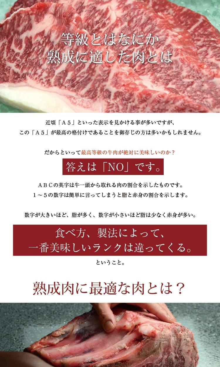 <等級とはなにか、熟成に適した肉とは>近頃「A5」といった表示を見かける事が多いですが、この「A5」が最高の格付けであることを御存じの方は多いかもしれません。だからといって最高等級の牛肉が絶対に美味しいのか?答えは「NO」です。ABCの英字は牛一頭から取れる肉の割合を示したものです。1〜5の数字は簡単に言ってしまうと脂と赤身の割合を示します。数字が大きいほど、脂が多く、数字が小さいほど脂は少なく赤身が多い。食べ方、製法によって、一番美味しいランクは違ってくる。ということ。熟成肉に最適な肉とは?