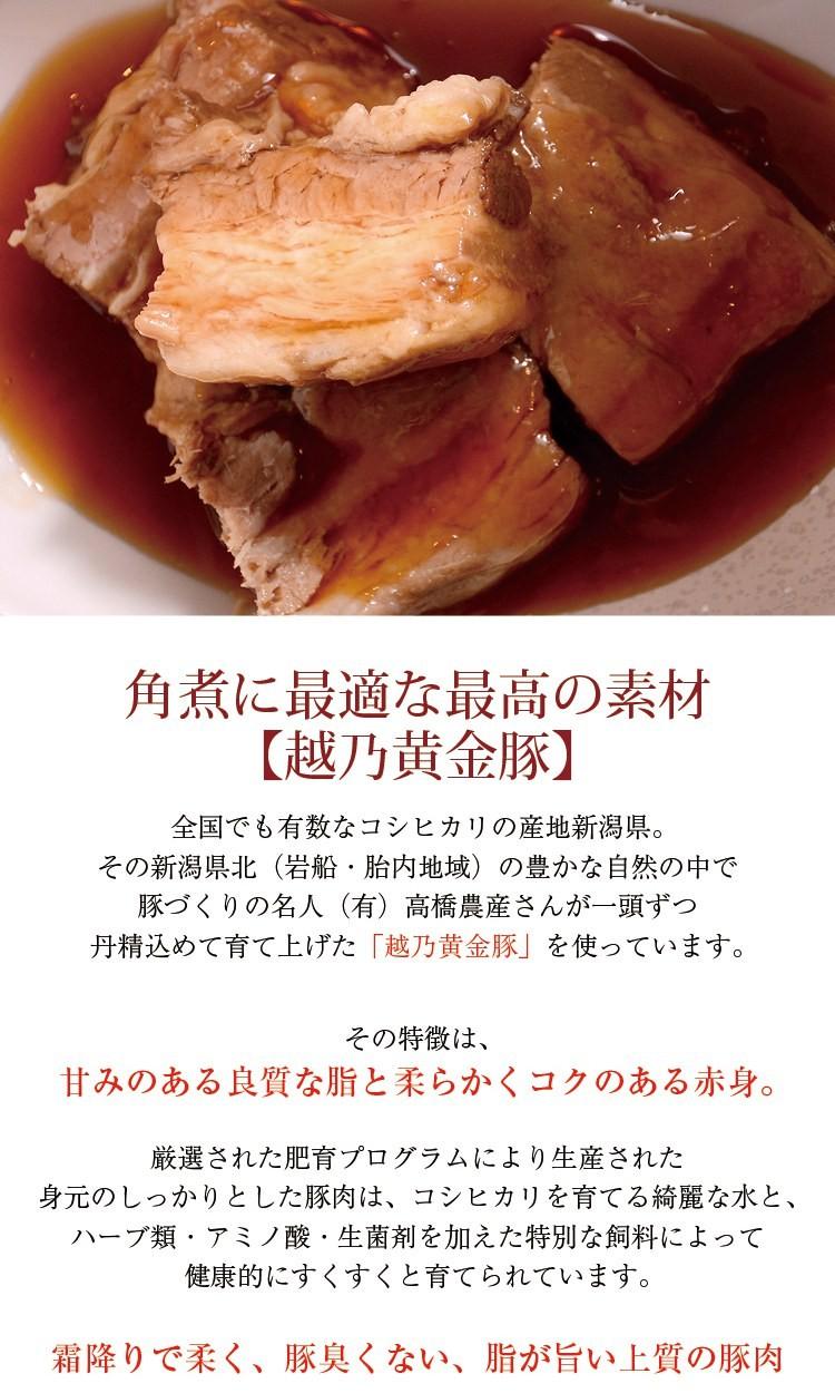 角煮に最適な最高の素材【越乃黄金豚】全国でも有数なコシヒカリの産地新潟県。その新潟県北(岩船・胎内地域)の豊かな自然の中で豚づくりの名人(有)高橋農産さんが一頭ずつ丹精込めて育て上げた「越乃黄金豚」を使っています。その特徴は、甘みのある良質な脂と柔らかくコクのある赤身。厳選された肥育プログラムにより生産された身元のしっかりとした豚肉は、コシヒカリを育てる綺麗な水と、ハーブ類・アミノ酸・生菌剤を加えた特別な飼料によって健康的にすくすくと育てられています。霜降りで柔く、豚臭くない、脂が旨い上質の豚肉