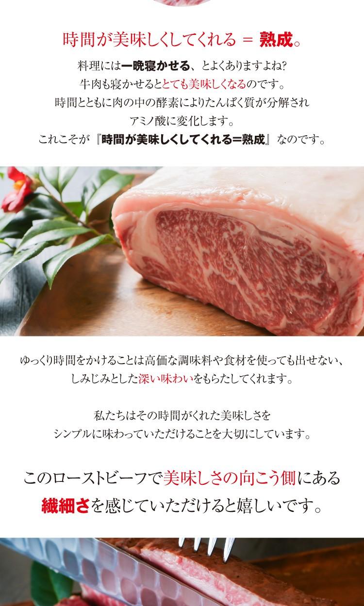 時間が美味しくしてくれる=熟成。牛肉も寝かせるととても美味しくなるのです。時間とともに肉の中の酵素によりたんぱく質が分解されアミノ酸に変化します。これこそが『時間が美味しくしてくれる=熟成』なのです。ゆっくり時間をかけることは高価な調味料や食材を使っても出せない、しみじみとした深い味わいをもらたしてくれます。私たちはその時間がくれた美味しさをシンプルに味わっていただけることを大切にしています。このローストビーフで美味しさの向こう側にある繊細さを感じていただけると嬉しいです。