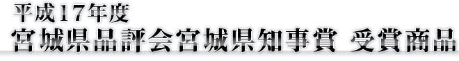 平成17年度 宮城県品評会宮城県知事賞 受賞商品