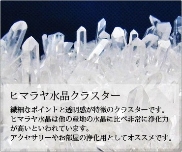 ヒマラヤ水晶クラスターは細なポイントと透明感が特徴のクラスターです。ヒマラヤ水晶は他の産地の水晶に比べ非常に浄化力が高いといわれています。アクセサリーやお部屋の浄化用としてオススメです。