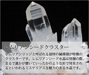 レムリアンシード水晶クラスターはレムリアンリッジと呼ばれる独特の縞模様が特徴のクラスターです。レムリアンシード水晶は発掘の際、まるで誰かが置いていったかのような形で発見されるといわれるミステリアスな魅力のある水晶です。