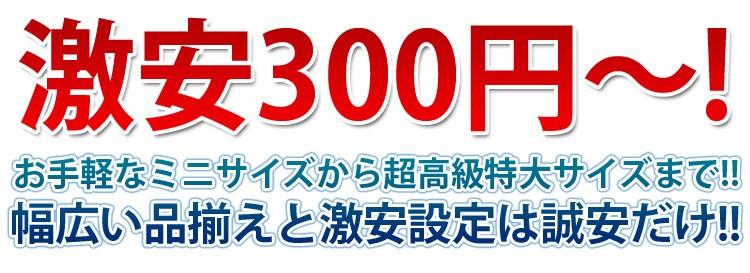 激安300円~!お手軽なミニサイズから超高級特大サイズまで!!幅広い品揃えと激安設定は誠安だけ!!