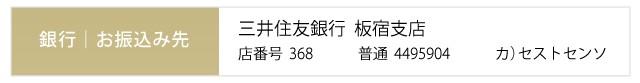 お振込み先、三井住友銀行板宿店番号368、普通4495904、カ)セストセンソ
