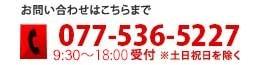 お問い合わせはこちらまで 電話番号:077-536-5227(9:30〜19:00受付 ※土日祝日を除く)