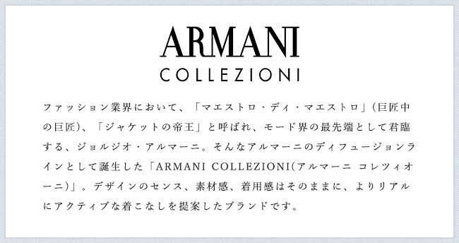 ファッション業界において、「マエストロ・ディ・マエストロ」(巨匠中の巨匠)、「ジャケットの帝王」と呼ばれ、モード界の最先端として君臨する、ジョルジオ・アルマーニ。そんなアルマーニのディフュージョンラインとして誕生した「ARMANI COLLEZIONI(アルマーニ コレツィオーニ)」。デザインのセンス、素材感、着用感はそのままに、よりリアルにアクティブな着こなしを提案したブランドです。