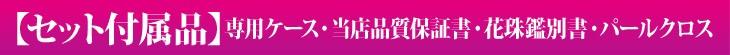 【セット付属品】専用ケース・当店品質保証書・花珠鑑別書・パールクロス