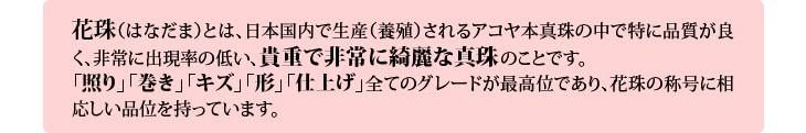 花珠(はなだま)とは、日本国内で生産(養殖)されるアコヤ本真珠の中で特に品質が良く、非常に出現率の低い、貴重で非常に綺麗な真珠のことです。「照り」「巻き」「キズ」「形」「仕上げ」全てのグレードが最高位であり、花珠の称号に相応しい品位を持っています。※花珠真珠についてご不明な点やご質問等がございましたら、お気軽にお問い合わせ下さいませ。