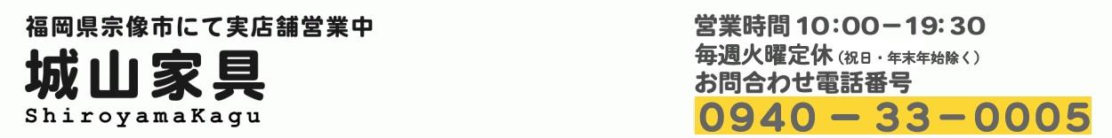 城山家具Yahoo店 営業時間10時-19時30分 火曜定休(祝日・年末年始除く)お問い合わせ電話番号0940-33-0005