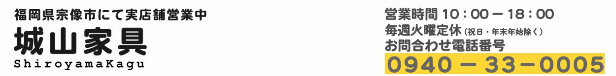 城山家具Yahoo店 営業時間10時-18時00分 火曜定休(祝日・年末年始除く)お問い合わせ電話番号0940-33-0005