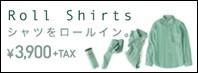 ロールシャツ Roll Shirts これからは、シャツをロールイン。