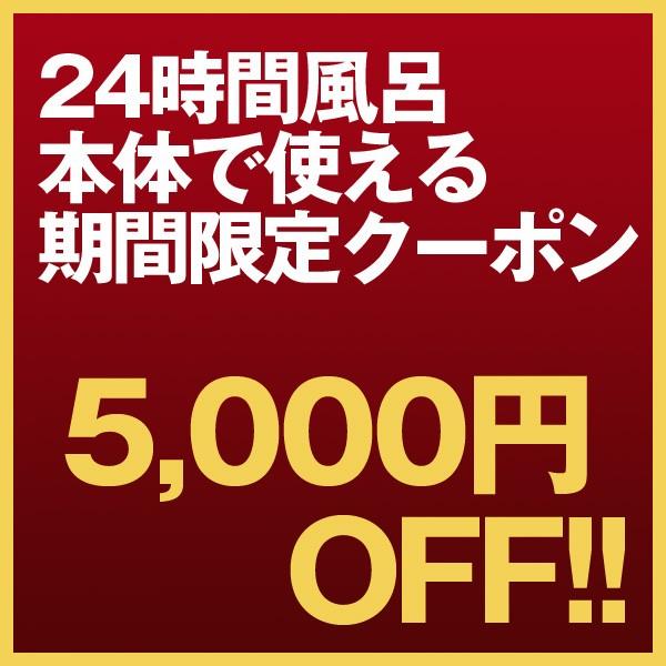 24時間風呂本体で使える5,000円OFFクーポン!