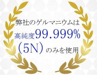 弊社のゲルマは高純度99.999%(5N)のみを使用