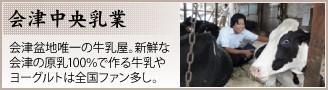【会津中央乳業】会津盆地唯一の牛乳屋。新鮮な会津の原乳100%で作る牛乳やヨーグルトは全国ファン多し。