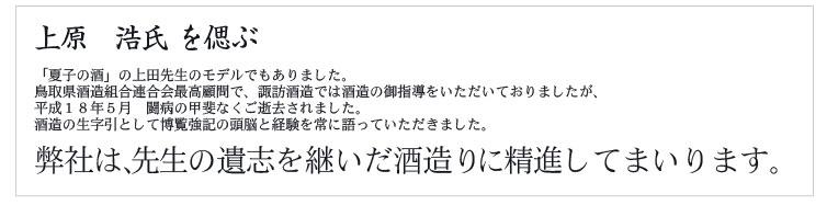 上原 浩氏 を偲ぶ 「夏子の酒」の上田先生のモデルでもありました。 鳥取県酒造組合連合会最高顧問で、諏訪酒造では酒造の御指導をいただいておりましたが、 平成18年5月 闘病の甲斐なくご逝去されました。 酒造の生字引として博覧強記の頭脳と経験を常に語っていただきました。 弊社は、先生の遺志を継いだ酒造りに精進してまいります。