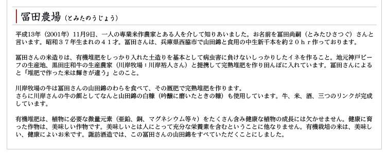 冨田農場(とみたのうじょう) 平成13年(2001年)11月9日、一人の専業米作農家とある人を介して知りあいました。お名前を冨田尚嗣(とみたひさつぐ)さんと言います。昭和37年生まれの41才。冨田さんは、兵庫県西脇市で山田錦と食用の中生新千本を約20hr作っております。 冨田さんの米造りは、有機堆肥をしっかり入れた土造りを基本として病虫害に負けないしっかりしたイネを作ること。地元神戸ビーフの生産地、黒田庄和牛の生産農家(川岸牧場:川岸裕人さん)と提携して完熟堆肥を作り田んぼに入れています。冨田さんによると「堆肥で作った米は輝きが違う」とのこと。 川岸牧場の牛は冨田さんの山田錦のわらを食べて、その厩肥で完熟堆肥を作ります。 さらに川岸さんの牛の餌としてなんと山田錦の白糠(吟醸に磨いたときの糠)も使用しています。牛、米、酒、三つのリンクが完成しています。 有機堆肥は、植物に必要な微量元素(亜鉛、銅、マグネシウム等々)をたくさん含み健康な植物の成長には欠かせません。健康に育った作物は、美味しい作物です。美味しいとは人にとって充分な栄養素を含むということに他なりません。有機栽培の米は、美味しい、健康によいお米です。諏訪酒造では、この冨田さんの山田錦をすべていただくことにしました。