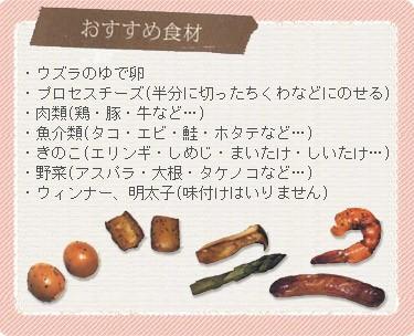 【おすすめ食材】・ウズラのゆで卵・プロセスチーズ(半分に切ったちくわなどにのせるととろけても大丈夫)・肉類(鶏・豚・牛など…)・魚介類(タコ・エビ・鮭・ホタテなど…)・きのこ(エリンギ・しめじ・まいたけ・しいたけ…)・野菜(アスパラ・大根・タケノコなど…)・ウィンナー、明太子(味付けはいりません)