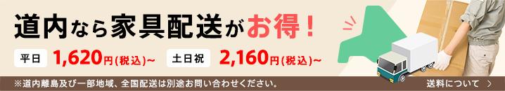 道内なら家具配送がお得! 平日1,620円(税込)〜 土日祝2,160円(税込)〜